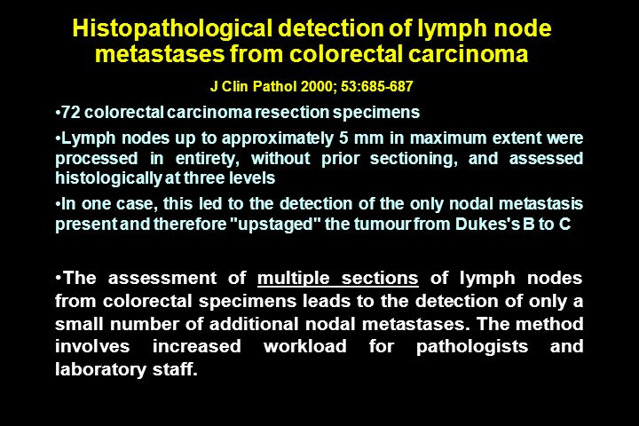 Histopathological detection of lymph node metastases from colorectal carcinoma J Clin Pathol 2000; 53:685-687 72 colorectal carcinoma resection specimens Lymph nodes up to approximately 5 mm in maximum extent were processed in entirety, without prior sectioning, and assessed histologically at three levels In one case, this led to the detection of the only nodal metastasis present and therefore upstaged the tumour from Dukes s B to C The assessment of multiple sections of lymph nodes from colorectal specimens leads to the detection of only a small number of additional nodal metastases.
