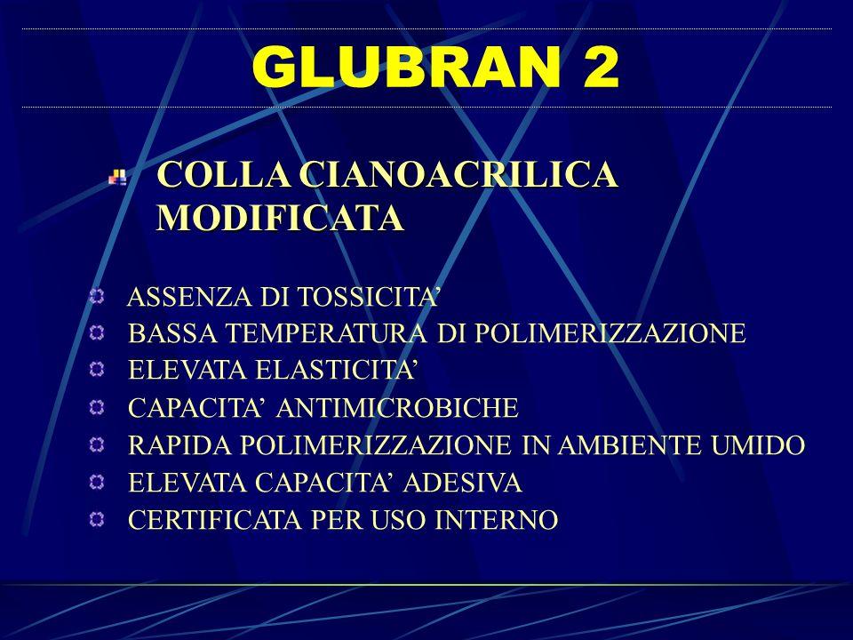 GLUBRAN 2 COLLA CIANOACRILICA MODIFICATA MODIFICATA ASSENZA DI TOSSICITA BASSA TEMPERATURA DI POLIMERIZZAZIONE ELEVATA ELASTICITA CAPACITA ANTIMICROBI