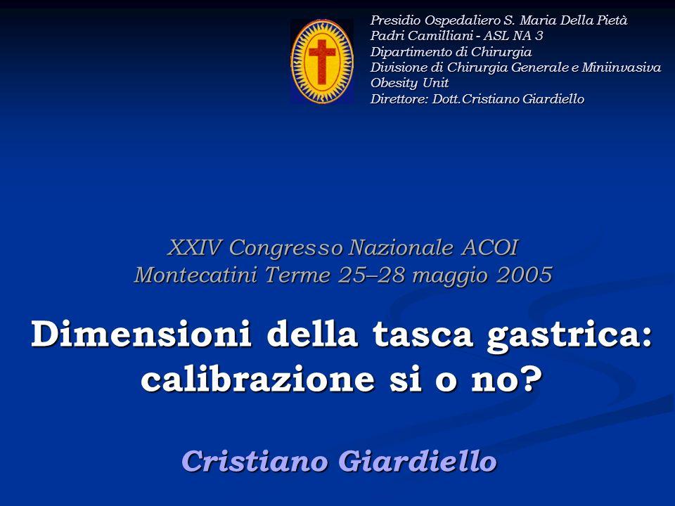XXIV Congresso Nazionale ACOI Montecatini Terme 25–28 maggio 2005 Dimensioni della tasca gastrica: calibrazione si o no? Cristiano Giardiello Presidio