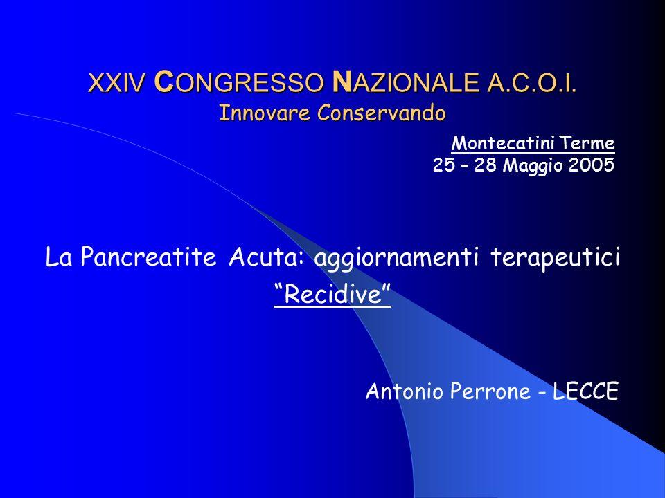 XXIV C ONGRESSO N AZIONALE A.C.O.I. Innovare Conservando La Pancreatite Acuta: aggiornamenti terapeutici Recidive Montecatini Terme 25 – 28 Maggio 200