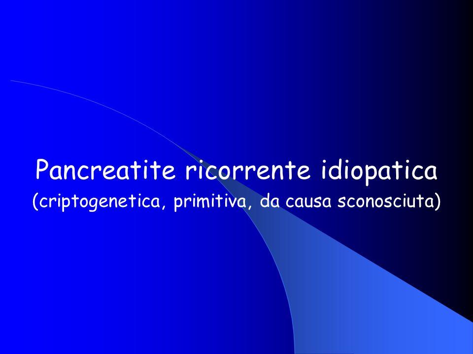 Pancreatite ricorrente idiopatica (criptogenetica, primitiva, da causa sconosciuta)