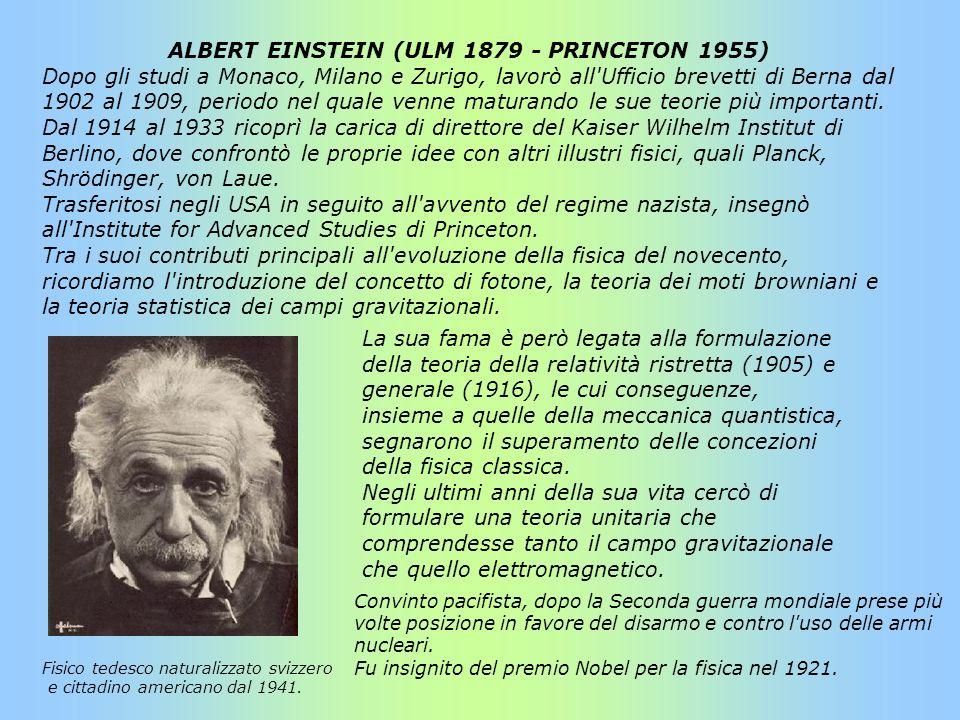 ALBERT EINSTEIN (ULM 1879 - PRINCETON 1955) Dopo gli studi a Monaco, Milano e Zurigo, lavorò all'Ufficio brevetti di Berna dal 1902 al 1909, periodo n
