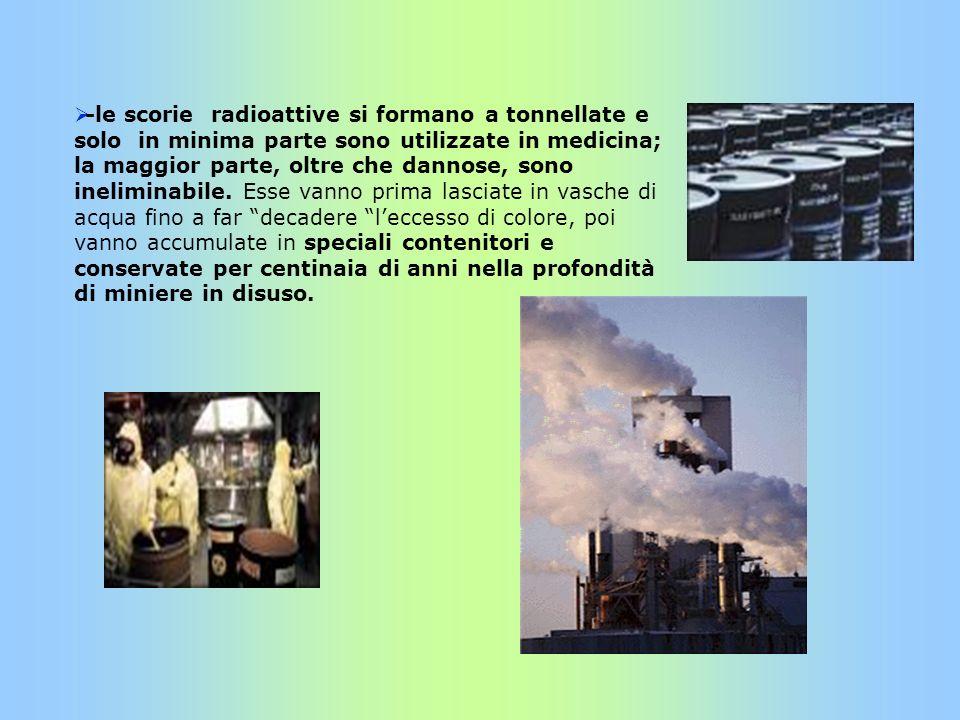 -le scorie radioattive si formano a tonnellate e solo in minima parte sono utilizzate in medicina; la maggior parte, oltre che dannose, sono inelimina