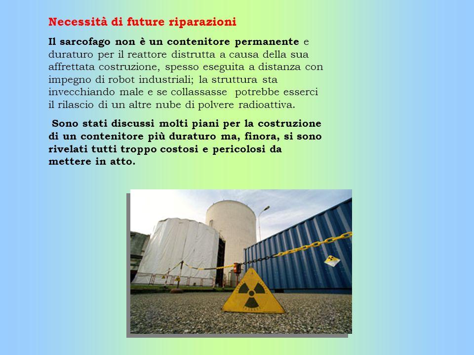 Necessità di future riparazioni Il sarcofago non è un contenitore permanente e duraturo per il reattore distrutta a causa della sua affrettata costruz