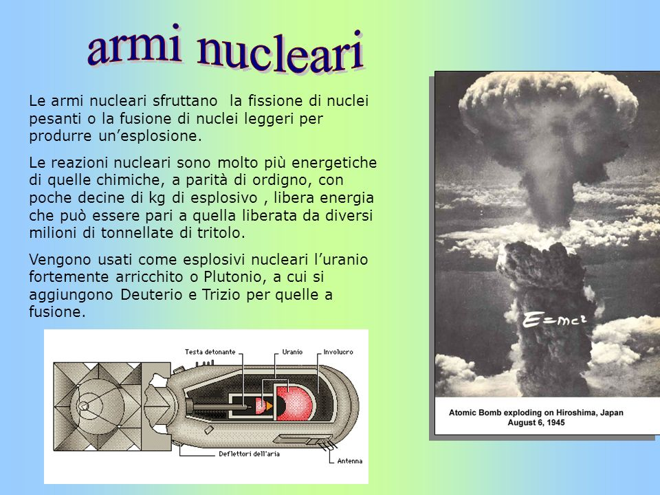 Le armi nucleari sfruttano la fissione di nuclei pesanti o la fusione di nuclei leggeri per produrre unesplosione. Le reazioni nucleari sono molto più