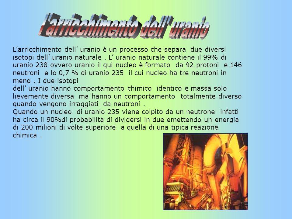 Larricchimento dell uranio è un processo che separa due diversi isotopi dell uranio naturale. L uranio naturale contiene il 99% di uranio 238 ovvero u