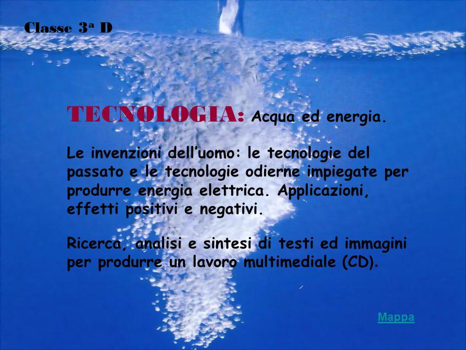 TECNOLOGIA: Acqua ed energia. Le invenzioni delluomo: le tecnologie del passato e le tecnologie odierne impiegate per produrre energia elettrica. Appl