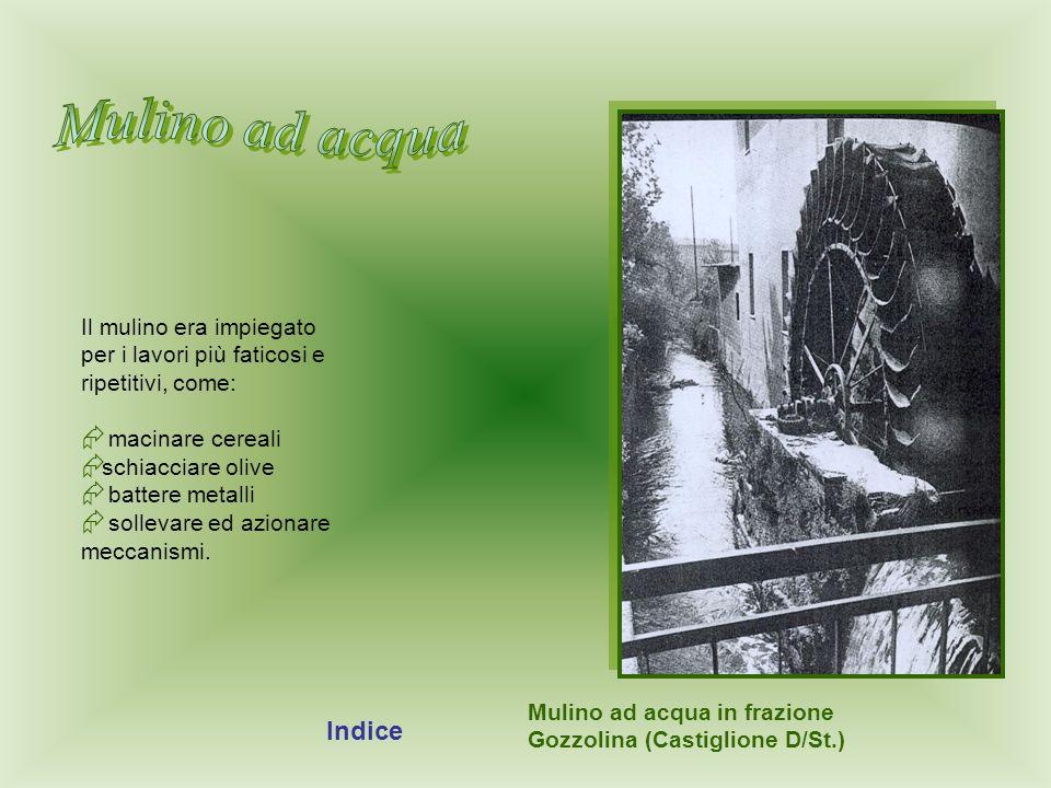 Mulino ad acqua in frazione Gozzolina (Castiglione D/St.) Il mulino era impiegato per i lavori più faticosi e ripetitivi, come: macinare cereali schia