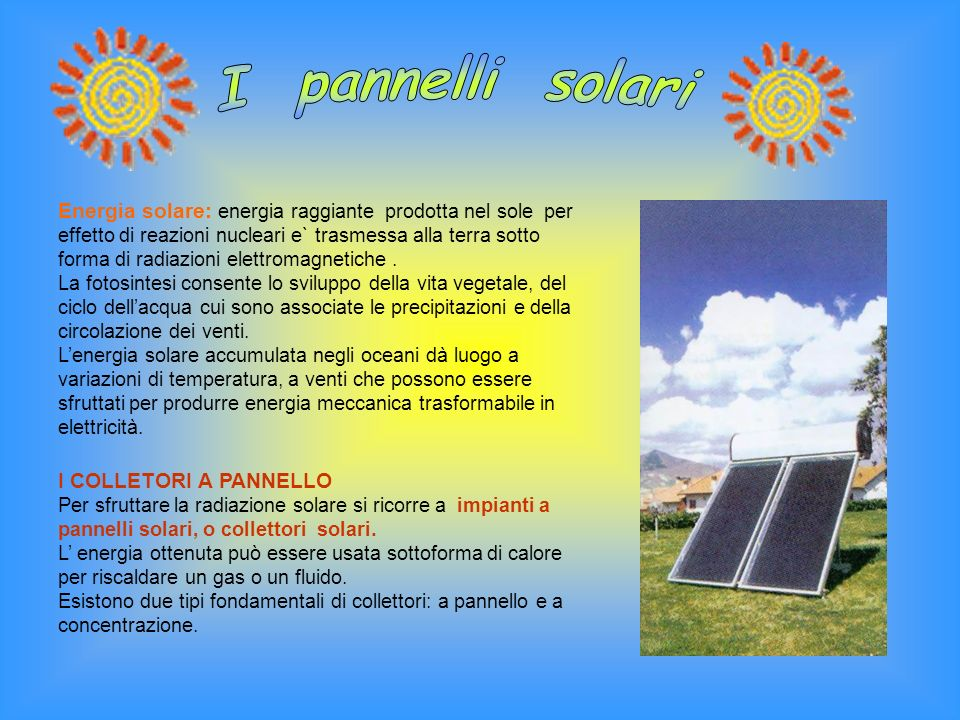 Energia solare: energia raggiante prodotta nel sole per effetto di reazioni nucleari e` trasmessa alla terra sotto forma di radiazioni elettromagnetic