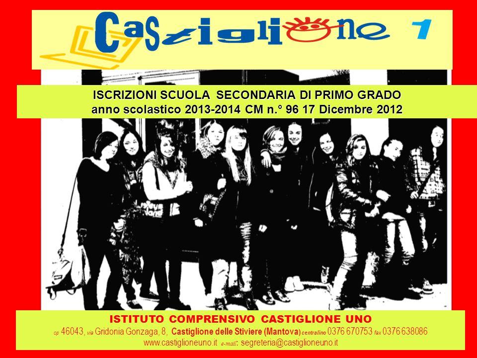 ISTITUTO COMPRENSIVO CASTIGLIONE UNO cp 46043, via Gridonia Gonzaga, 8, Castiglione delle Stiviere (Mantova ) centralino 0376 670753 fax 0376 638086 www.castiglioneuno.it e-mail : segreteria@castiglioneuno.it ISCRIZIONI SCUOLA SECONDARIA DI PRIMO GRADO anno scolastico 2013-2014 CM n.° 96 17 Dicembre 2012