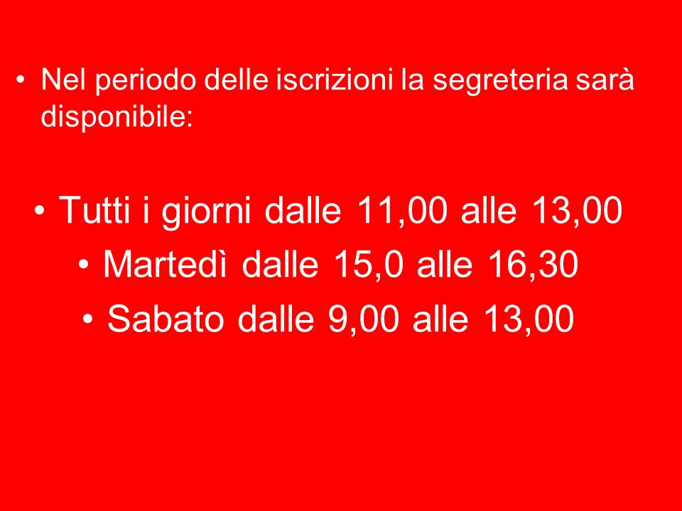 Nel periodo delle iscrizioni la segreteria sarà disponibile: Tutti i giorni dalle 11,00 alle 13,00 Martedì dalle 15,0 alle 16,30 Sabato dalle 9,00 alle 13,00
