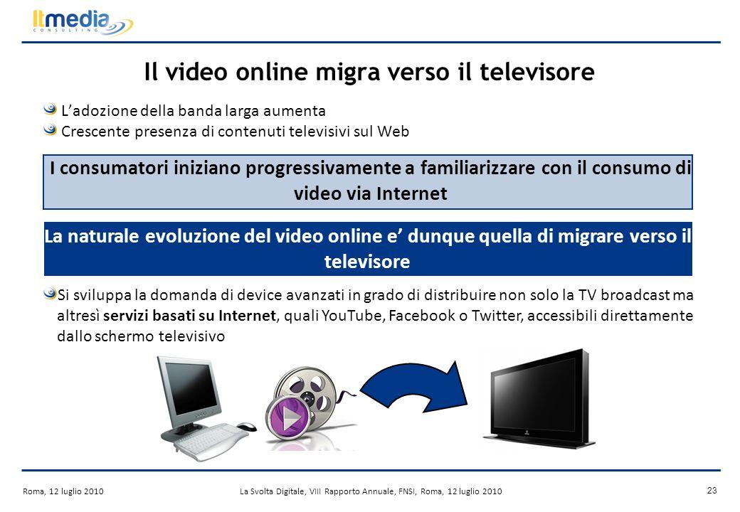 Roma, 12 luglio 2010La Svolta Digitale, VIII Rapporto Annuale, FNSI, Roma, 12 luglio 2010 22 Levoluzione dei servizi over-the-top (OTT) Crescente fruizione di offerte video web-based I servizi over-the-top possono giocare un ruolo fondamentale nella proliferazione delle Internet-connected TV.