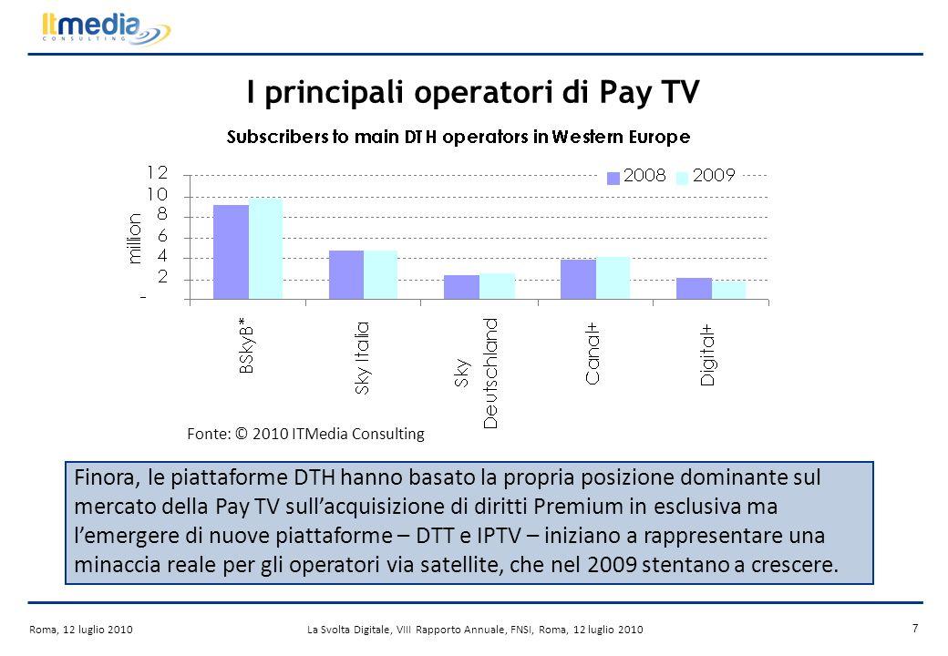 Roma, 12 luglio 2010La Svolta Digitale, VIII Rapporto Annuale, FNSI, Roma, 12 luglio 2010 7 I principali operatori di Pay TV Fonte: © 2010 ITMedia Consulting Finora, le piattaforme DTH hanno basato la propria posizione dominante sul mercato della Pay TV sullacquisizione di diritti Premium in esclusiva ma lemergere di nuove piattaforme – DTT e IPTV – iniziano a rappresentare una minaccia reale per gli operatori via satellite, che nel 2009 stentano a crescere.