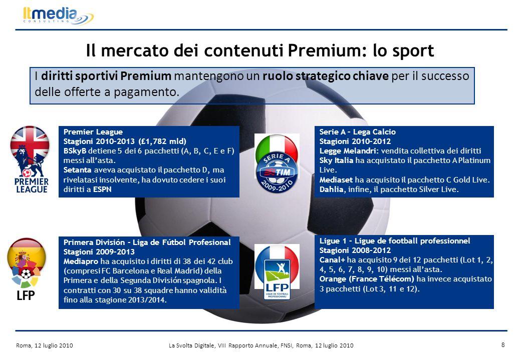 Roma, 12 luglio 2010La Svolta Digitale, VIII Rapporto Annuale, FNSI, Roma, 12 luglio 2010 8 Il mercato dei contenuti Premium: lo sport I diritti sportivi Premium mantengono un ruolo strategico chiave per il successo delle offerte a pagamento.