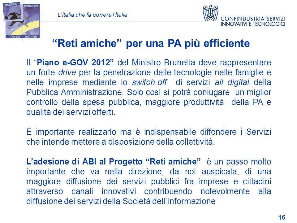 LItalia che fa correre lItalia 16 Reti amiche per una PA più efficiente Il Piano e-GOV 2012 del Ministro Brunetta deve rappresentare un forte drive per la penetrazione delle tecnologie nelle famiglie e nelle imprese mediante lo switch-off di servizi all digital della Pubblica Amministrazione.