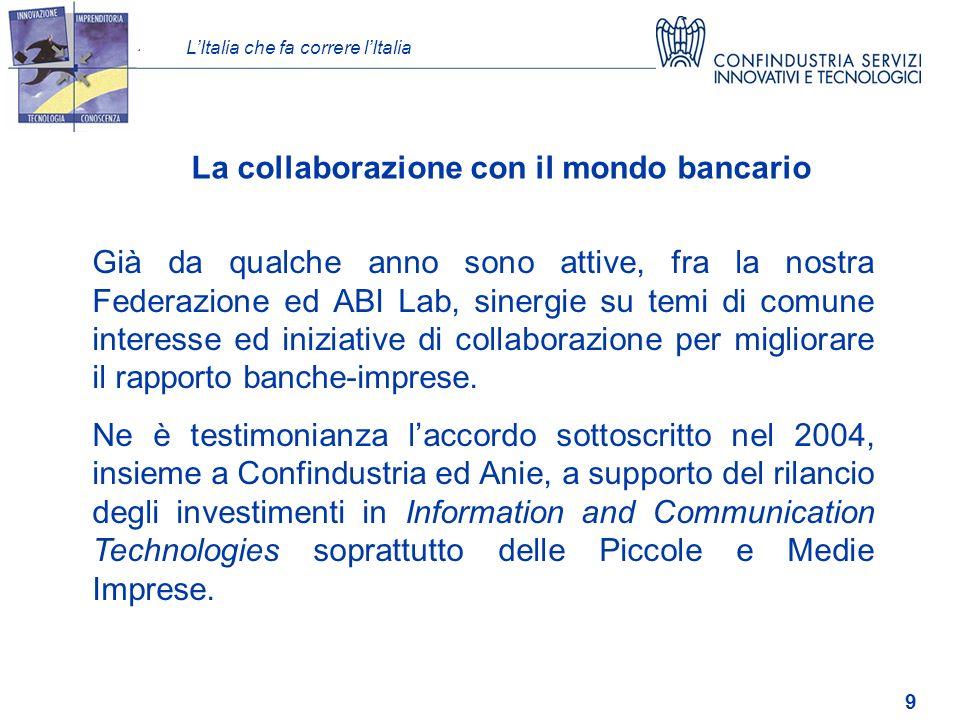 LItalia che fa correre lItalia 9 Già da qualche anno sono attive, fra la nostra Federazione ed ABI Lab, sinergie su temi di comune interesse ed iniziative di collaborazione per migliorare il rapporto banche-imprese.