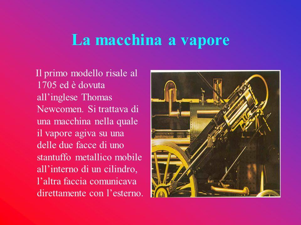 La macchina a vapore Il primo modello risale al 1705 ed è dovuta allinglese Thomas Newcomen. Si trattava di una macchina nella quale il vapore agiva s