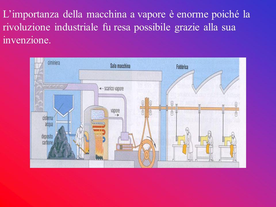 Limportanza della macchina a vapore è enorme poiché la rivoluzione industriale fu resa possibile grazie alla sua invenzione.
