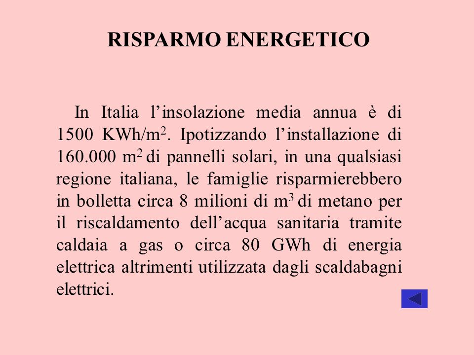RISPARMO ENERGETICO In Italia linsolazione media annua è di 1500 KWh/m 2. Ipotizzando linstallazione di 160.000 m 2 di pannelli solari, in una qualsia
