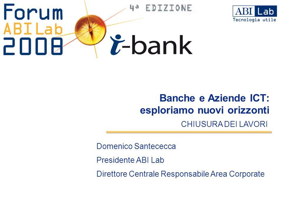 Domenico Santececca Presidente ABI Lab Direttore Centrale Responsabile Area Corporate CHIUSURA DEI LAVORI Banche e Aziende ICT: esploriamo nuovi orizz