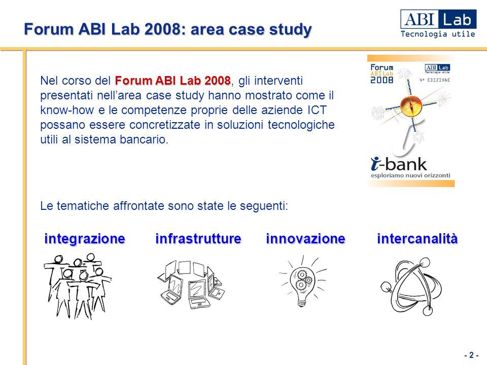 - 2 - Forum ABI Lab 2008: area case study Forum ABI Lab 2008 Nel corso del Forum ABI Lab 2008, gli interventi presentati nellarea case study hanno mostrato come il know-how e le competenze proprie delle aziende ICT possano essere concretizzate in soluzioni tecnologiche utili al sistema bancario.