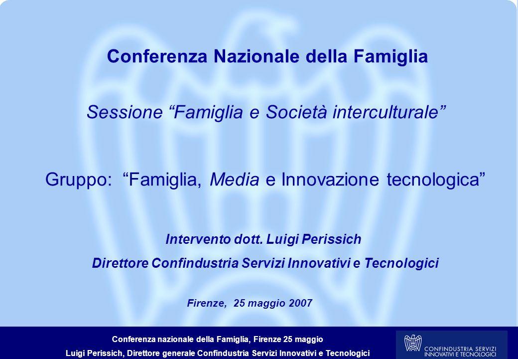 Conferenza nazionale della Famiglia, Firenze 25 maggio Luigi Perissich, Direttore generale Confindustria Servizi Innovativi e Tecnologici CONFINDUSTRIA SERVIZI INNOVATIVI E TECNOLOGICI La Federazione rappresenta attività per circa 102 Mld di fatturato, 600.000 addetti e 17.000 imprese dei seguenti settori.