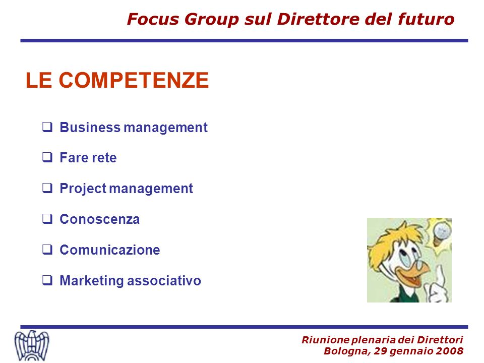 Focus Group sul Direttore del futuro Riunione plenaria dei Direttori Bologna, 29 gennaio 2008 Business management Fare rete Project management Conoscenza Comunicazione Marketing associativo LE COMPETENZE