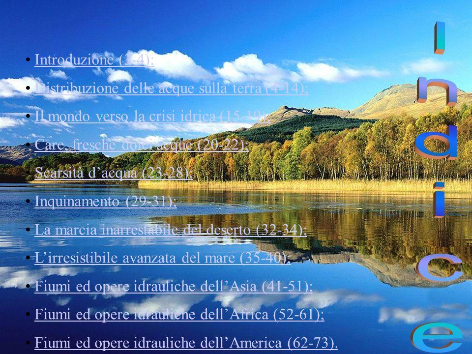 Introduzione (3-4); Distribuzione delle acque sulla terra (4-14); Il mondo verso la crisi idrica (15-19); Care, fresche dolci acque (20-22); Scarsità