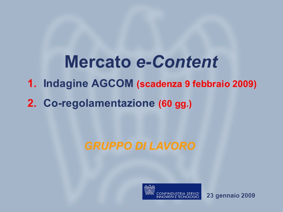 Gruppo di lavoro Mercato e-Content Roma, 23 gennaio 2009 23 gennaio 2009 Mercato e-Content GRUPPO DI LAVORO 1.Indagine AGCOM (scadenza 9 febbraio 2009) 2.Co-regolamentazione (60 gg.)
