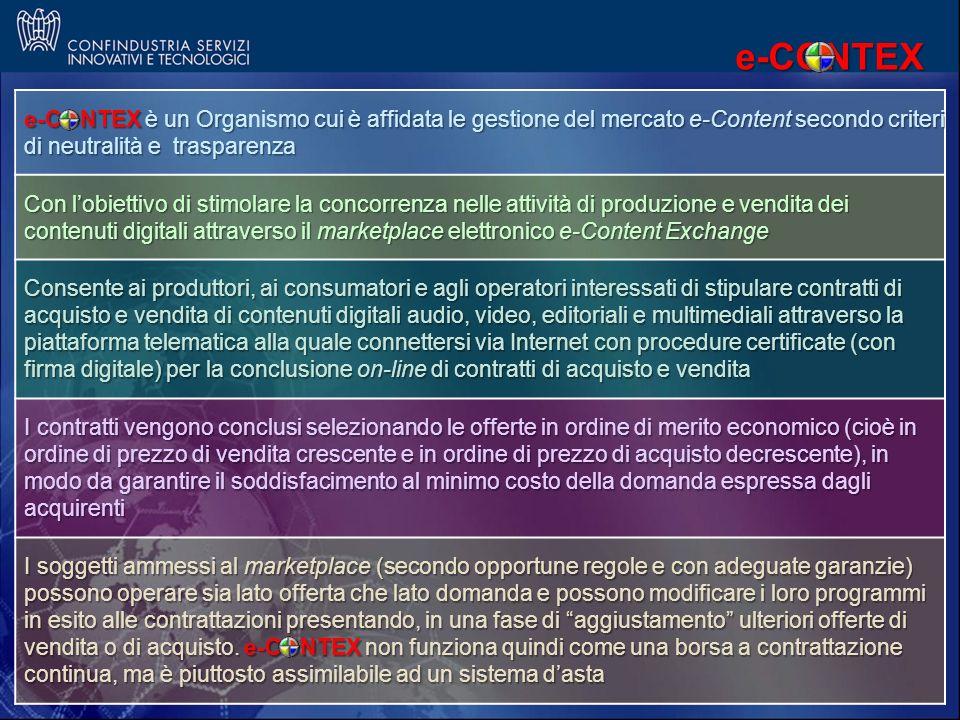 e-CONTEX è un Orgamo cui è affidata le gestione del mercato e-Content secondo criteri di neutralità e trasparenza e-CONTEX è un Organismo cui è affidata le gestione del mercato e-Content secondo criteri di neutralità e trasparenza Con lobiettivo di stimolare la concorrenza nelle attività di produzione e vendita dei contenuti digitali attraverso il marketplace elettronico e-Content Exchange Consente ai produttori, ai consumatori e agli operatori interessati di stipulare contratti di acquisto e vendita di contenuti digitali audio, video, editoriali e multimediali attraverso la piattaforma telematica alla quale connettersi via Internet con procedure certificate (con firma digitale) per la conclusione on-line di contratti di acquisto e vendita I contratti vengono conclusi selezionando le offerte in ordine di merito economico (cioè in ordine di prezzo di vendita crescente e in ordine di prezzo di acquisto decrescente), in modo da garantire il soddisfacimento al minimo costo della domanda espressa dagli acquirenti I soggetti ammessi al marketplace (secondo opportune regole e con adeguate garanzie) possono operare sia lato offerta che lato domanda e possono modificare i loro programmi in esito alle contrattazioni presentando, in una fase di aggiustamento ulteriori offerte di vendita o di acquisto.