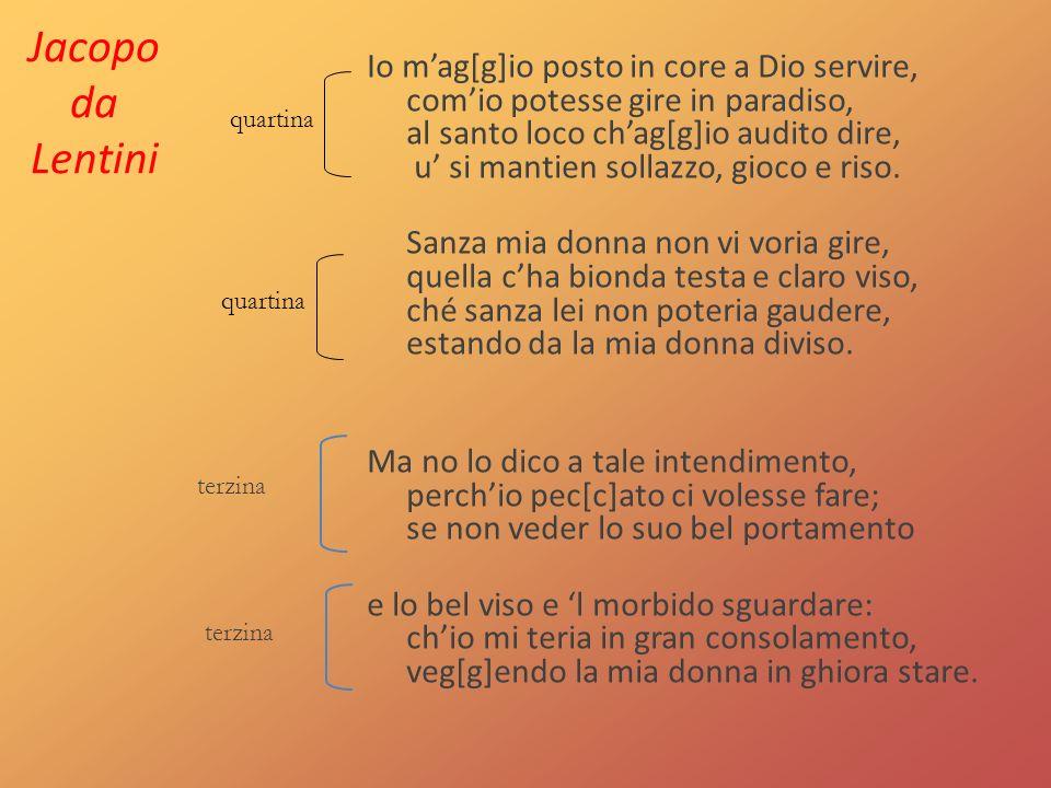 Jacopo da Lentini Io mag[g]io posto in core a Dio servire, comio potesse gire in paradiso, al santo loco chag[g]io audito dire, u si mantien sollazzo, gioco e riso.