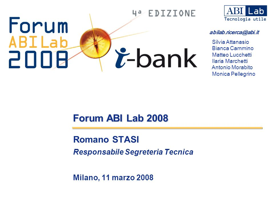 Forum ABI Lab 2008 Romano STASI Responsabile Segreteria Tecnica Milano, 11 marzo 2008 abilab.ricerca@abi.it Silvia Attanasio Bianca Cammino Matteo Luc