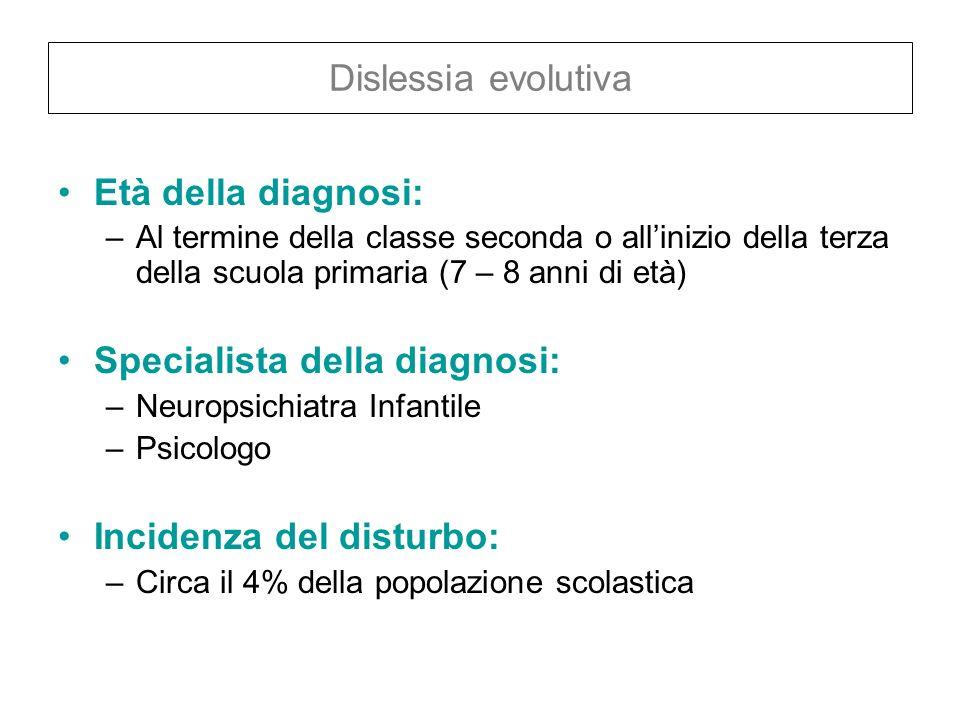 Dislessia evolutiva Età della diagnosi: –Al termine della classe seconda o allinizio della terza della scuola primaria (7 – 8 anni di età) Specialista
