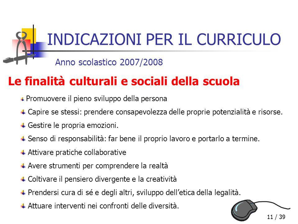 11 / 39 INDICAZIONI PER IL CURRICULO Anno scolastico 2007/2008 Le finalità culturali e sociali della scuola Promuovere il pieno sviluppo della persona