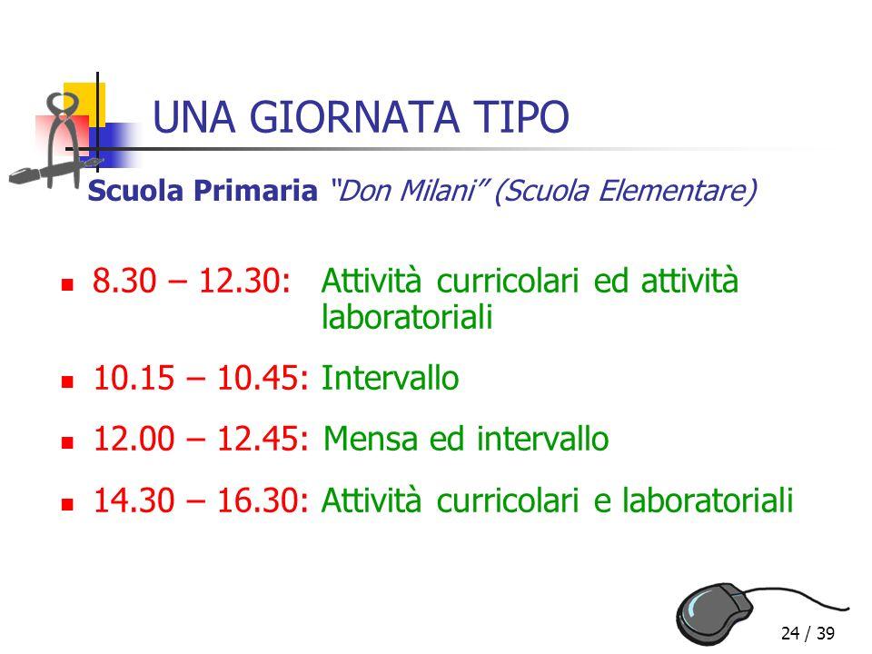 24 / 39 UNA GIORNATA TIPO 8.30 – 12.30:Attività curricolari ed attività laboratoriali 10.15 – 10.45:Intervallo 12.00 – 12.45: Mensa ed intervallo 14.3