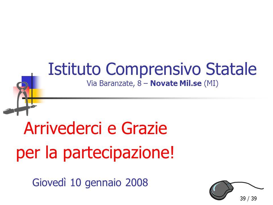 39 / 39 Istituto Comprensivo Statale Via Baranzate, 8 – Novate Mil.se (MI) Arrivederci e Grazie per la partecipazione! Giovedì 10 gennaio 2008