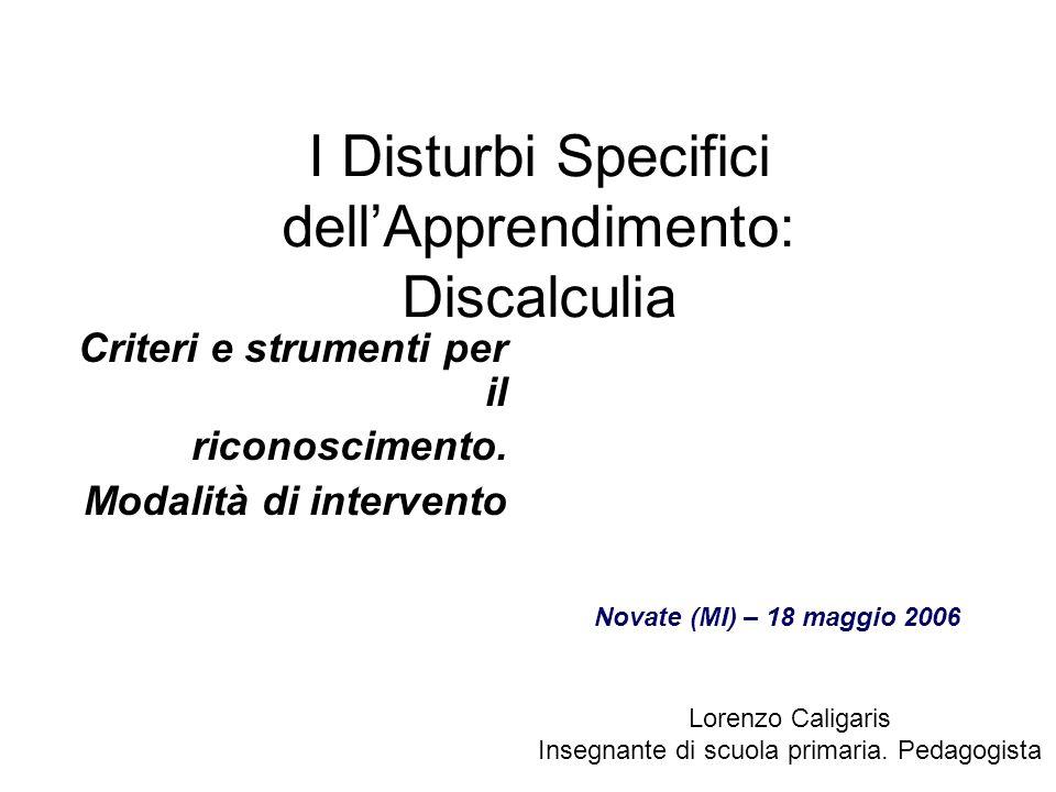 I Disturbi Specifici dellApprendimento: Discalculia Criteri e strumenti per il riconoscimento. Modalità di intervento Lorenzo Caligaris Insegnante di