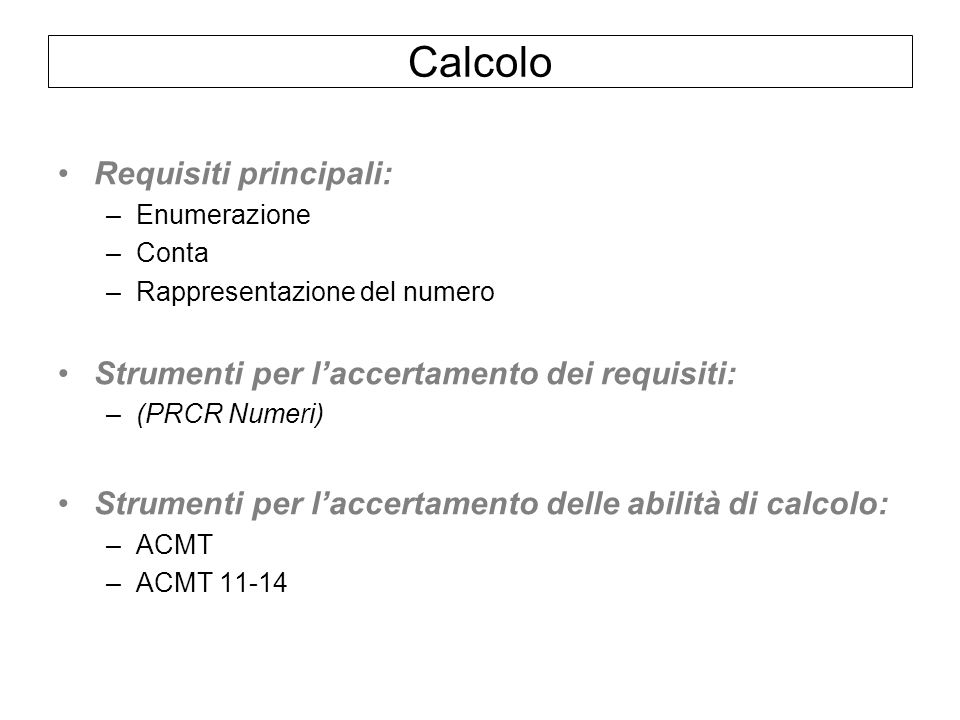 Calcolo Requisiti principali: –Enumerazione –Conta –Rappresentazione del numero Strumenti per laccertamento dei requisiti: –(PRCR Numeri) Strumenti per laccertamento delle abilità di calcolo: –ACMT –ACMT 11-14