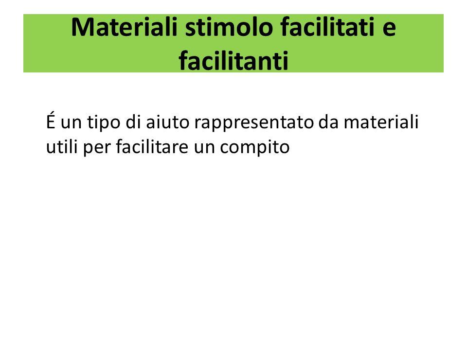 Materiali stimolo facilitati e facilitanti É un tipo di aiuto rappresentato da materiali utili per facilitare un compito