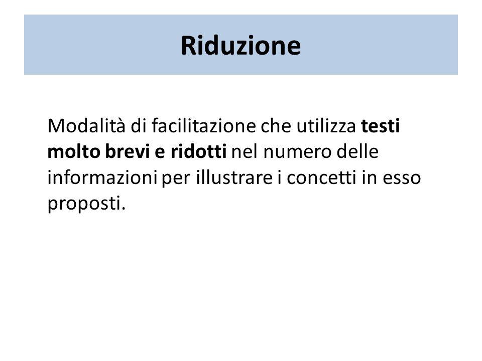 Riduzione Modalità di facilitazione che utilizza testi molto brevi e ridotti nel numero delle informazioni per illustrare i concetti in esso proposti.