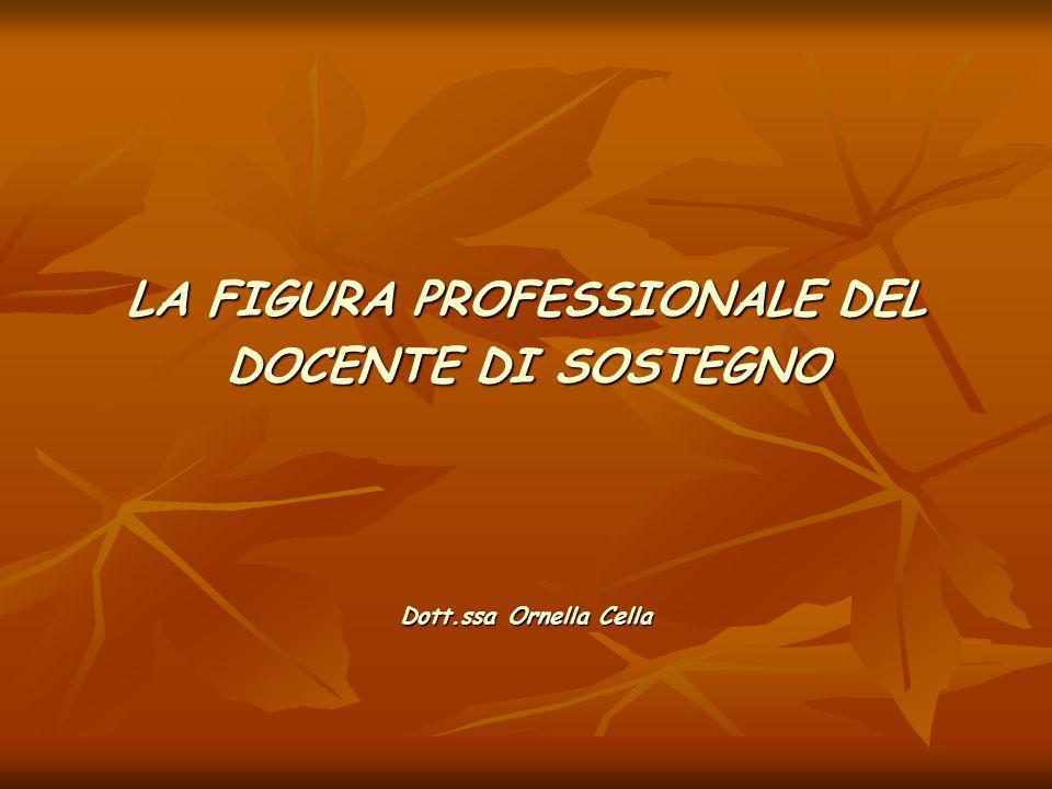 LA FIGURA PROFESSIONALE DEL DOCENTE DI SOSTEGNO Dott.ssa Ornella Cella