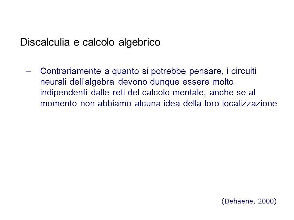 Discalculia e calcolo algebrico –Contrariamente a quanto si potrebbe pensare, i circuiti neurali dellalgebra devono dunque essere molto indipendenti dalle reti del calcolo mentale, anche se al momento non abbiamo alcuna idea della loro localizzazione (Dehaene, 2000)