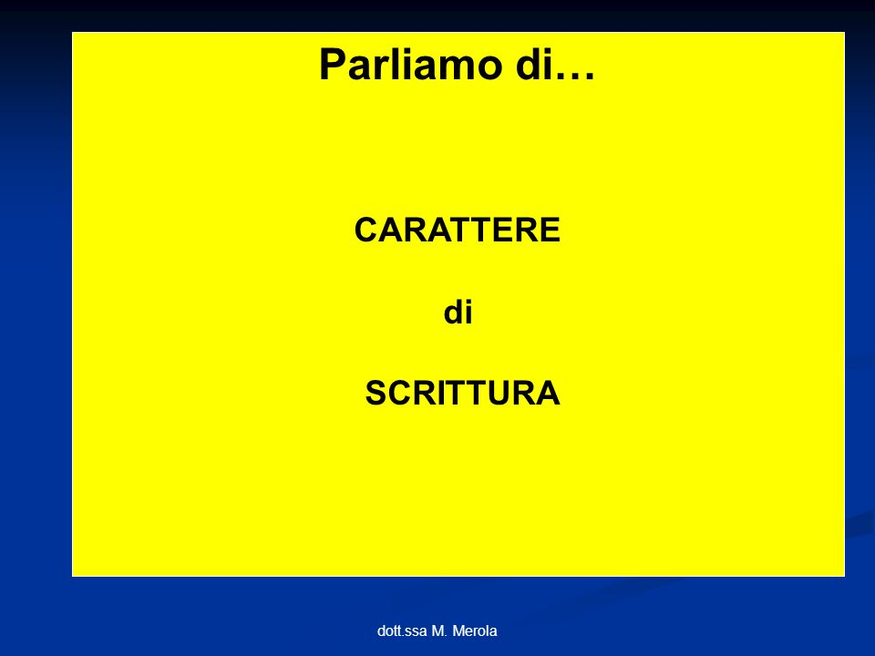 dott.ssa M. Merola Parliamo di… CARATTERE di SCRITTURA