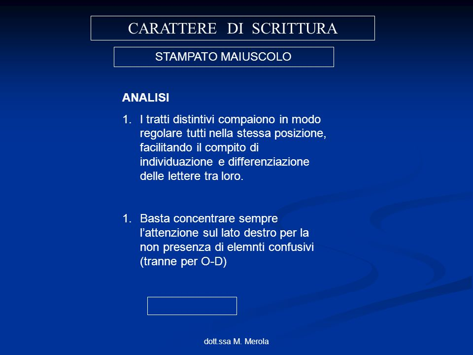 dott.ssa M. Merola CARATTERE DI SCRITTURA STAMPATO MAIUSCOLO ANALISI 1.I tratti distintivi compaiono in modo regolare tutti nella stessa posizione, fa