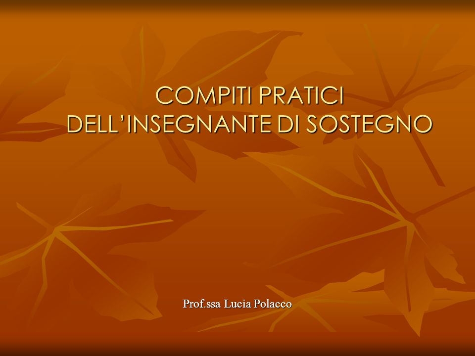 COMPITI PRATICI DELLINSEGNANTE DI SOSTEGNO Prof.ssa Lucia Polacco
