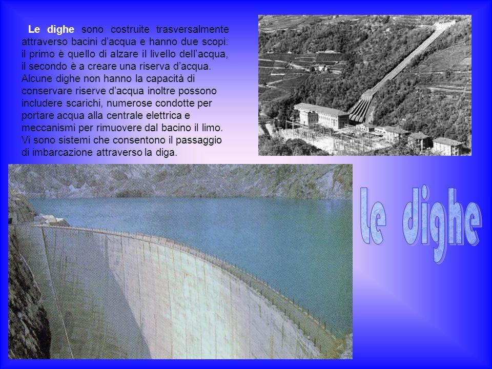 Le dighe sono costruite trasversalmente attraverso bacini dacqua e hanno due scopi: il primo è quello di alzare il livello dellacqua, il secondo è a c