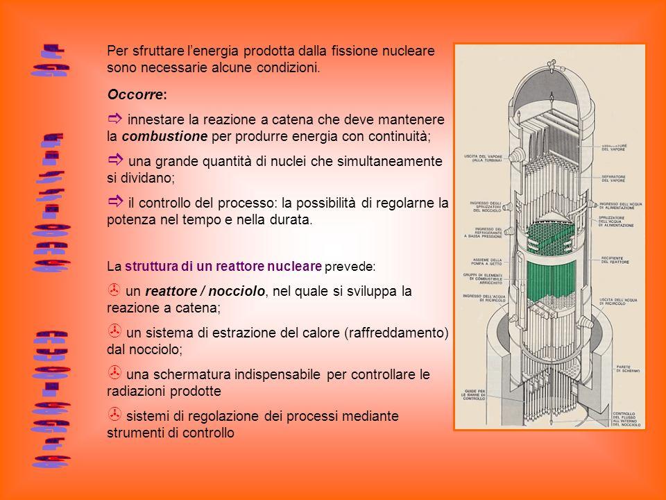 Per sfruttare lenergia prodotta dalla fissione nucleare sono necessarie alcune condizioni. Occorre : innestare la reazione a catena che deve mantenere