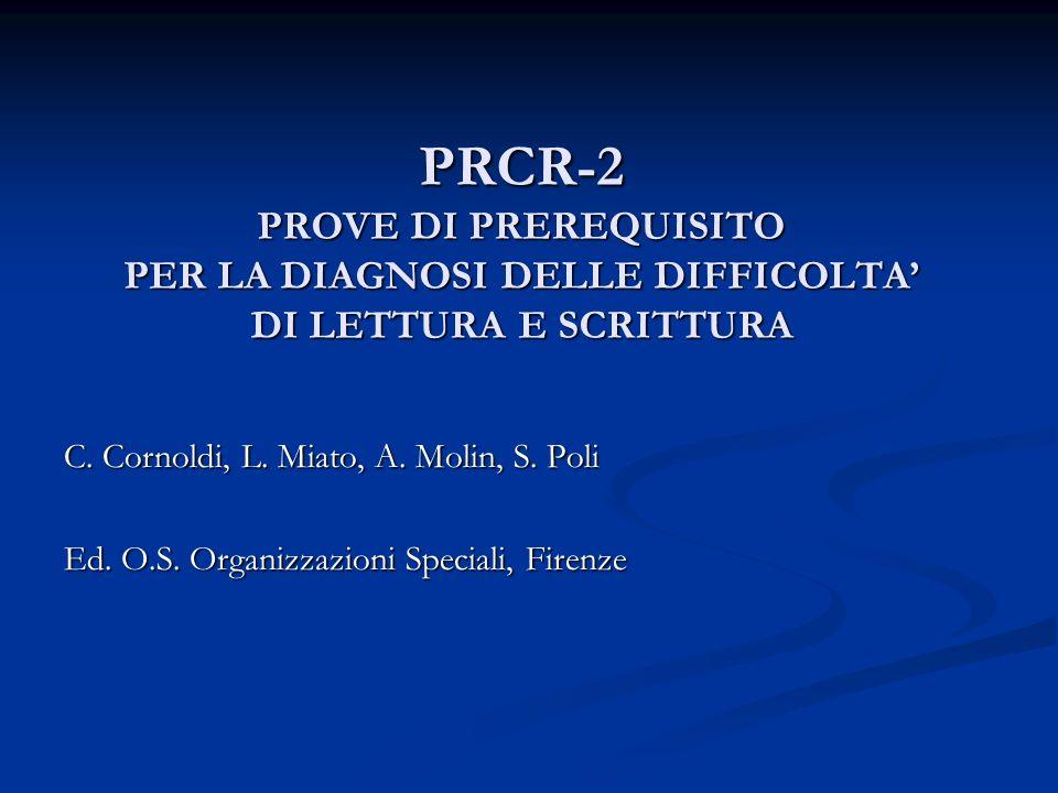 PRCR-2 PROVE DI PREREQUISITO PER LA DIAGNOSI DELLE DIFFICOLTA DI LETTURA E SCRITTURA C. Cornoldi, L. Miato, A. Molin, S. Poli Ed. O.S. Organizzazioni