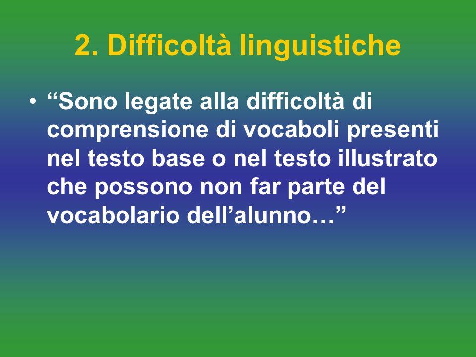 2. Difficoltà linguistiche Sono legate alla difficoltà di comprensione di vocaboli presenti nel testo base o nel testo illustrato che possono non far