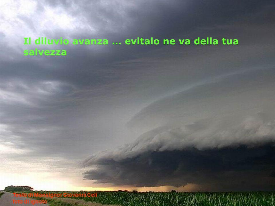 Il diluvio avanza … evitalo ne va della tua salvezza Testo di Monsignor Giovanni Celi foto di ignoto